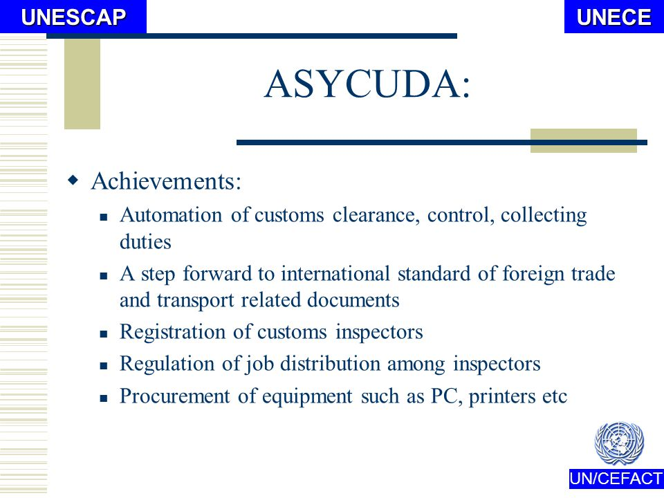 UN/CEFACTUNECEUNESCAP From ASYCUDA to GAMAS ASYCUDA: Since 1993 Penetrated into 12 customs posts Total cost for the system: USD900,000