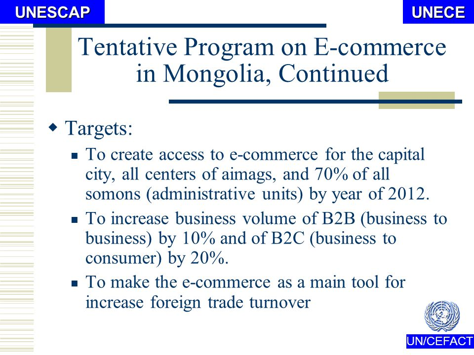 UN/CEFACTUNECEUNESCAP Tentative Program on E-commerce in Mongolia Main purpose Activities To create improved environment for e-commerce Information data base, and info management system Participate in international e-commerce
