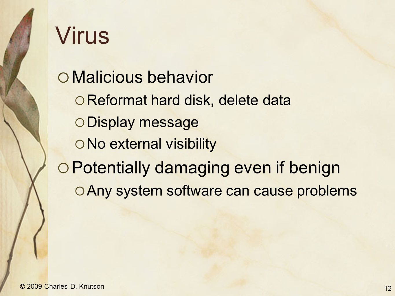 © 2009 Charles D. Knutson Virus Malicious behavior Reformat hard disk, delete data Display message No external visibility Potentially damaging even if
