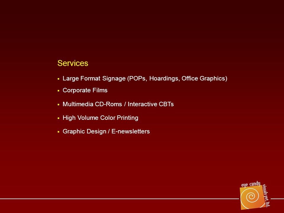 Large Format Signage (POPs, Hoardings, Office Graphics) Corporate Films Multimedia CD-Roms / Interactive CBTs High Volume Color Printing Graphic Design / E-newsletters Services