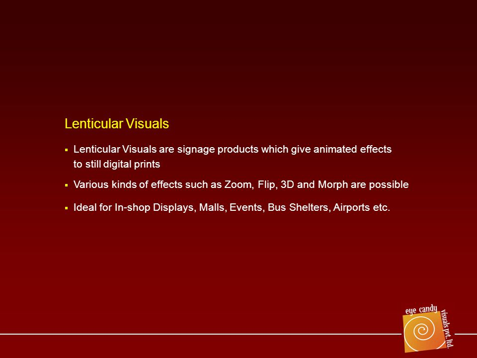 Lenticular Visuals are signage products which give animated effects to still digital prints Various kinds of effects such as Zoom, Flip, 3D and Morph are possible Ideal for In-shop Displays, Malls, Events, Bus Shelters, Airports etc.