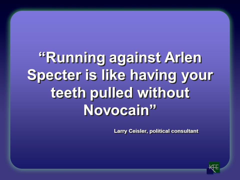 Running against Arlen Specter is like having your teeth pulled without Novocain Larry Ceisler, political consultant