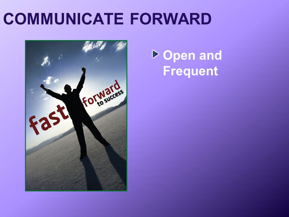 COMMUNICATE FORWARD Open and Frequent