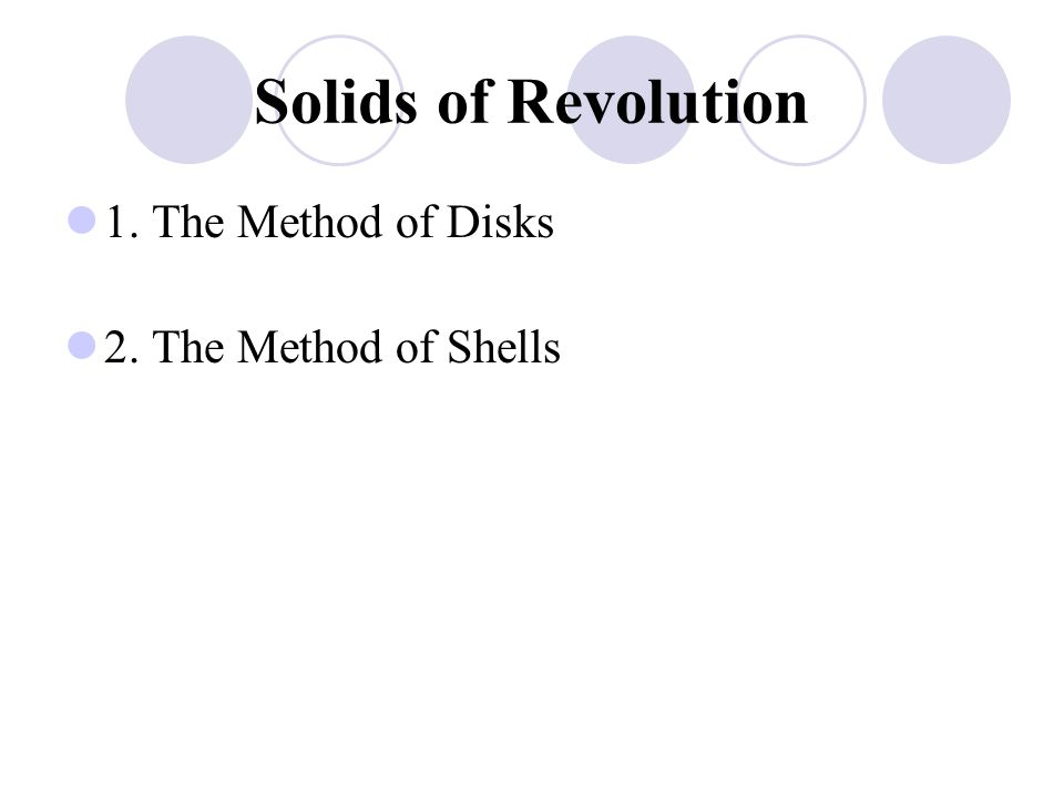 Solids of Revolution 1. The Method of Disks 2. The Method of Shells