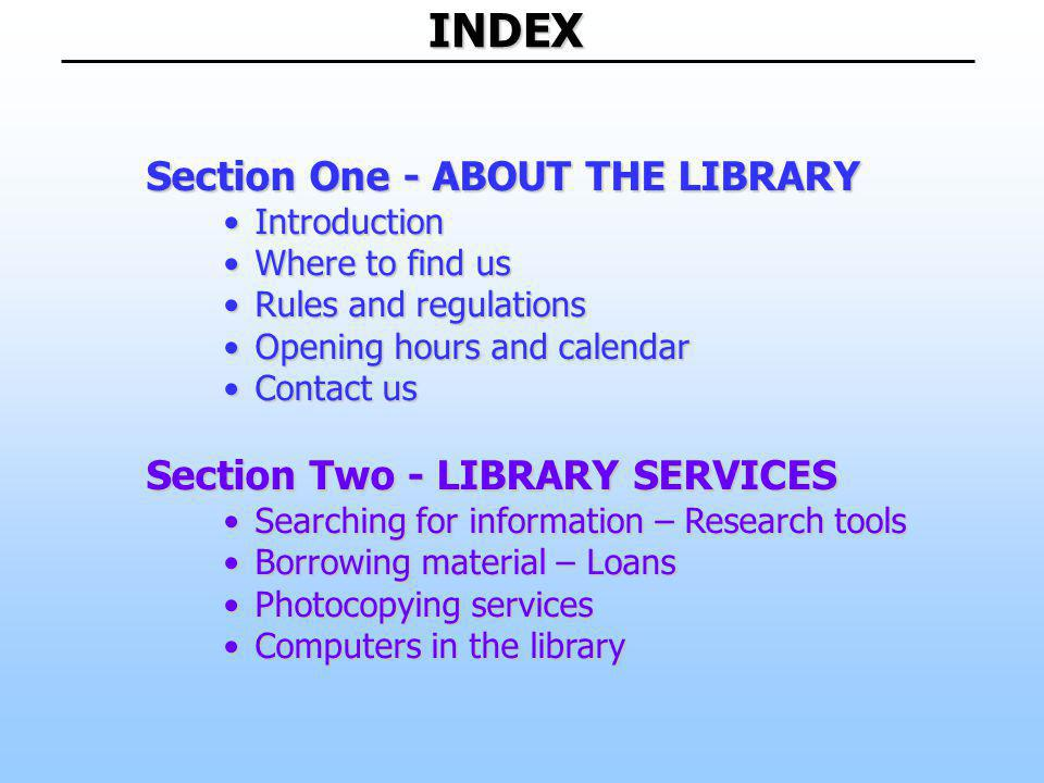 INDEX Section One - ABOUT THE LIBRARY IntroductionIntroduction Where to find usWhere to find us Rules and regulationsRules and regulations Opening hours and calendarOpening hours and calendar Contact usContact us Section Two - LIBRARY SERVICES Searching for information – Research toolsSearching for information – Research tools Borrowing material – LoansBorrowing material – Loans Photocopying servicesPhotocopying services Computers in the libraryComputers in the library