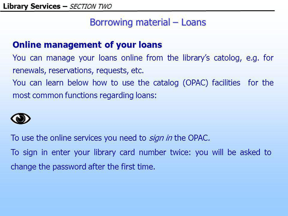 Borrowing material – Loans Library Services – SECTION TWO Online management of your loans You can manage your loans online from the librarys catolog, e.g.