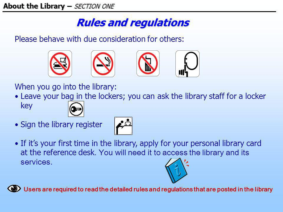 Please behave with due consideration for others: When you go into the library: Leave your bag in the lockers; you can ask the library staff for a locker key Sign the library register If its your first time in the library, apply for your personal library card at the reference desk.