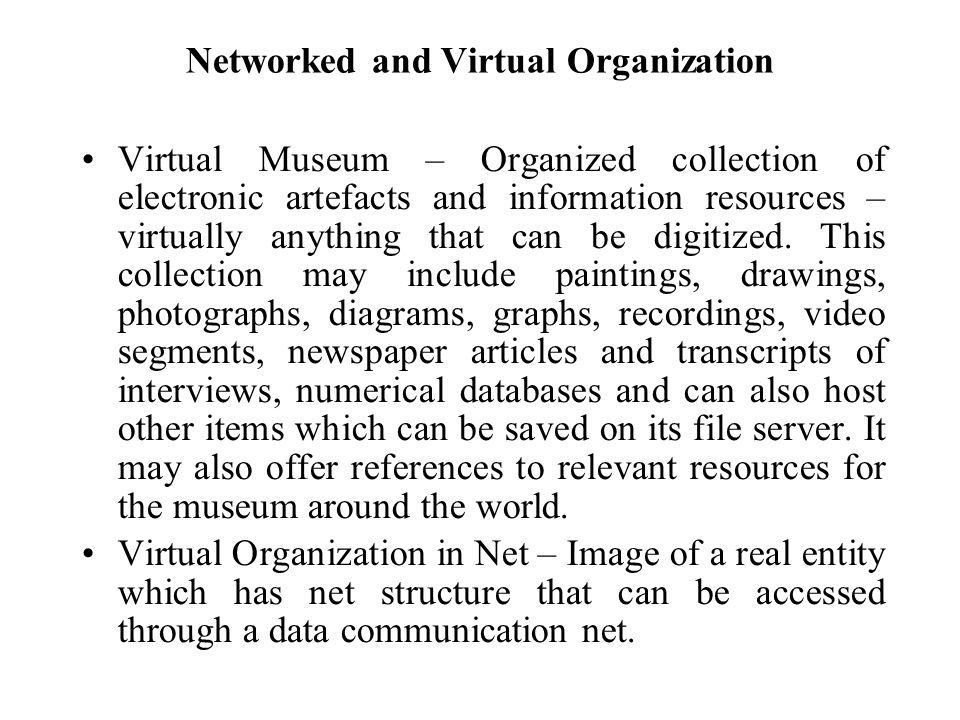 Networked and Virtual Organization Virtual Museum – Organized collection of electronic artefacts and information resources – virtually anything that c