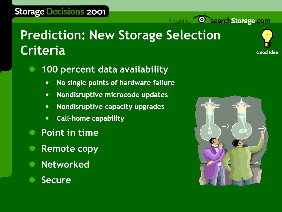 100 percent data availability No single points of hardware failure Nondisruptive microcode updates Nondisruptive capacity upgrades Call-home capability Point in time Remote copy Networked Secure Prediction: New Storage Selection Criteria Good Idea