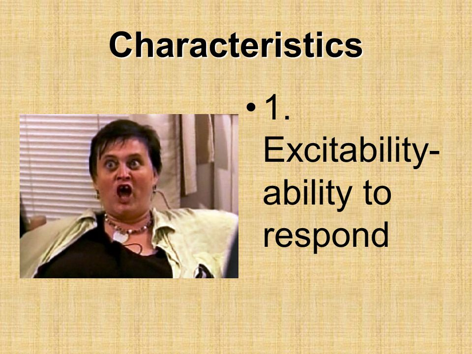 Characteristics 1. Excitability- ability to respond
