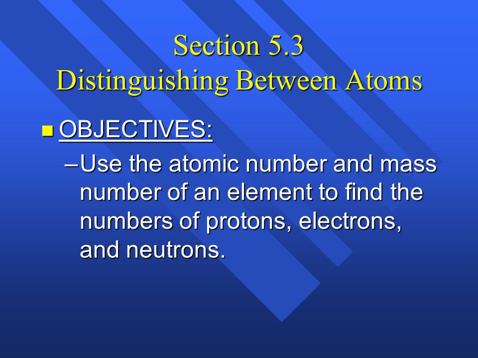 Section 5.3 Distinguishing Between Atoms n OBJECTIVES: –Explain how the atomic number identifies an element.