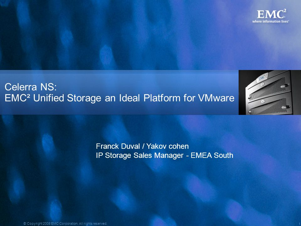1 © Copyright 2008 EMC Corporation. All rights reserved. Celerra NS: EMC² Unified Storage an Ideal Platform for VMware Franck Duval / Yakov cohen IP S