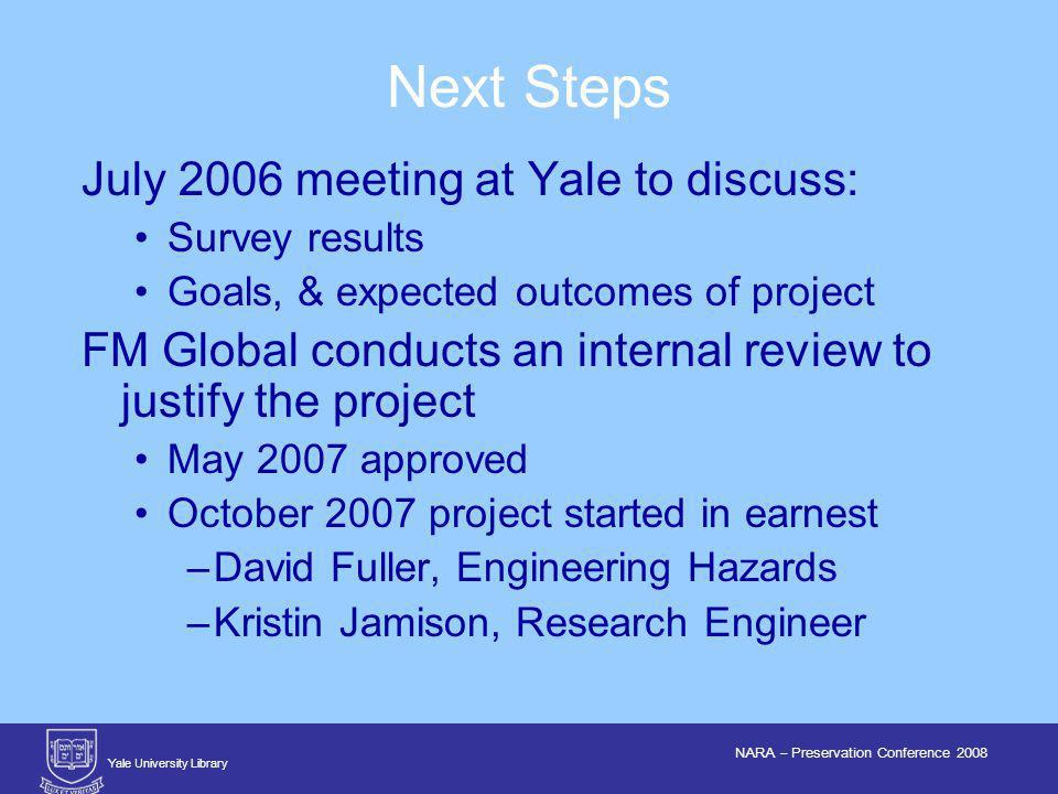 Yale University Library NARA – Preservation Conference 2008 July 2006 meeting at Yale to discuss: Survey results Goals, & expected outcomes of project FM Global conducts an internal review to justify the project May 2007 approved October 2007 project started in earnest –David Fuller, Engineering Hazards –Kristin Jamison, Research Engineer Next Steps