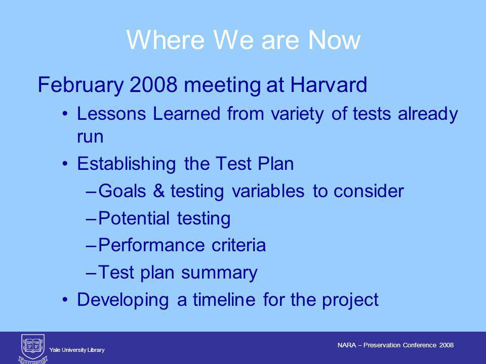 Yale University Library NARA – Preservation Conference 2008 February 2008 meeting at Harvard Lessons Learned from variety of tests already run Establishing the Test Plan –Goals & testing variables to consider –Potential testing –Performance criteria –Test plan summary Developing a timeline for the project Where We are Now