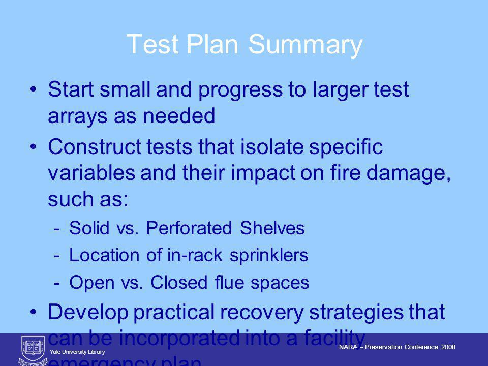 Yale University Library NARA – Preservation Conference 2008 Start small and progress to larger test arrays as needed Construct tests that isolate specific variables and their impact on fire damage, such as: Solid vs.