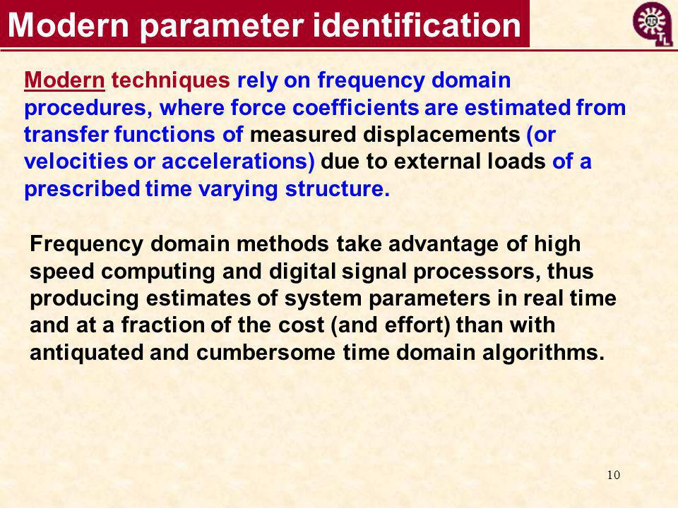 10 Modern parameter identification Modern techniques rely on frequency domain procedures, where force coefficients are estimated from transfer functio