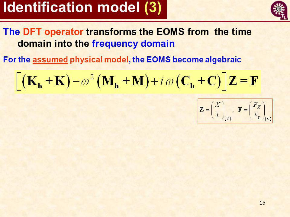 16 Identification model (3) The DFT operator transforms the EOMS from the time domain into the frequency domain For the assumed physical model, the EO