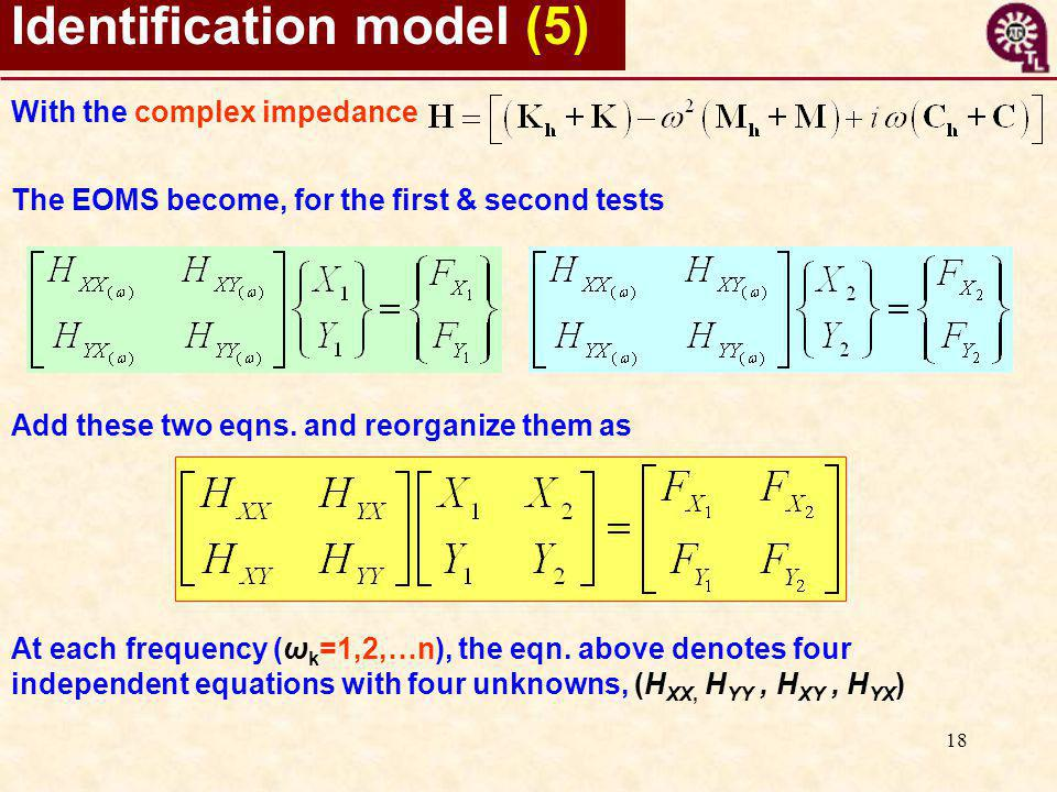 18 Identification model (5) With the complex impedance The EOMS become, for the first & second tests Add these two eqns. and reorganize them as At eac