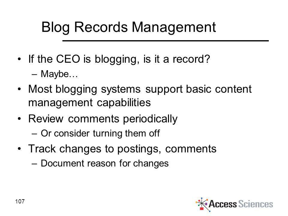 Blog Records Management If the CEO is blogging, is it a record? –Maybe… Most blogging systems support basic content management capabilities Review com