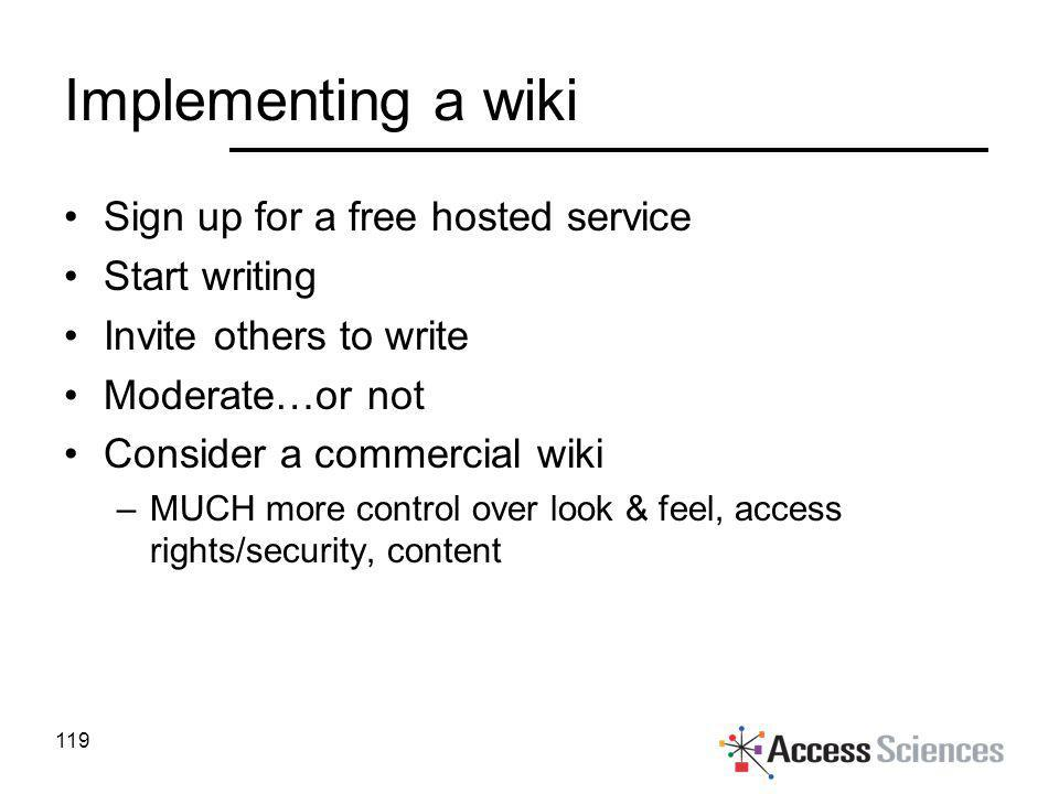 Implementing a wiki Sign up for a free hosted service Start writing Invite others to write Moderate…or not Consider a commercial wiki –MUCH more contr