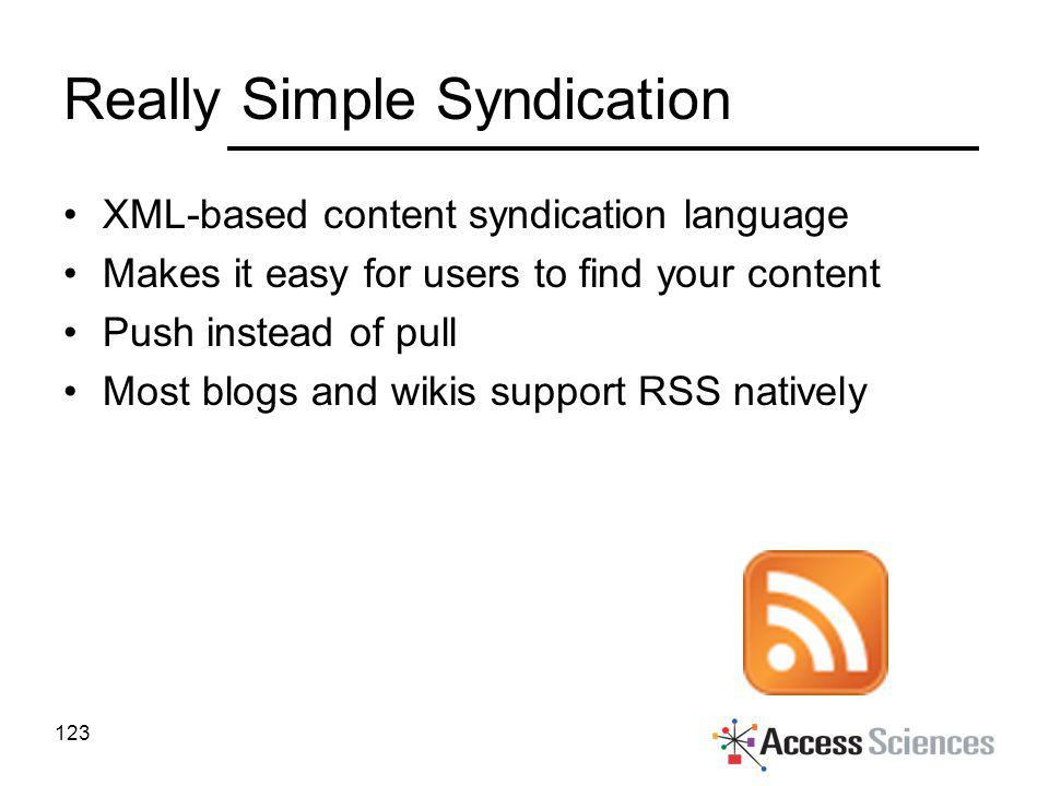 Really Simple Syndication XML-based content syndication language Makes it easy for users to find your content Push instead of pull Most blogs and wiki