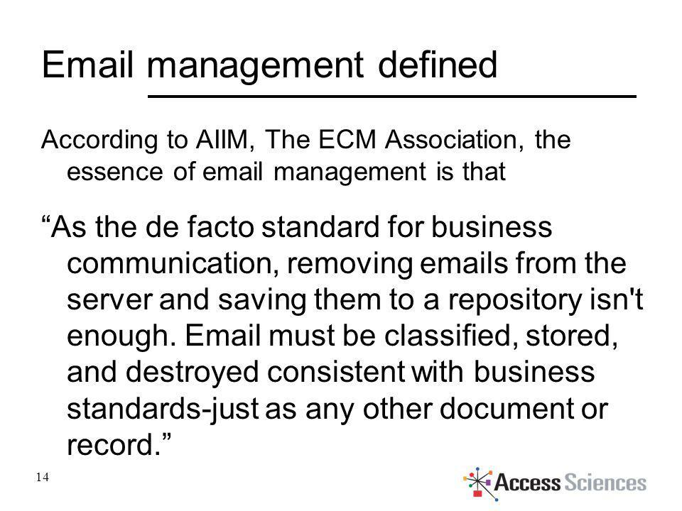 Email management defined According to AIIM, The ECM Association, the essence of email management is that As the de facto standard for business communi