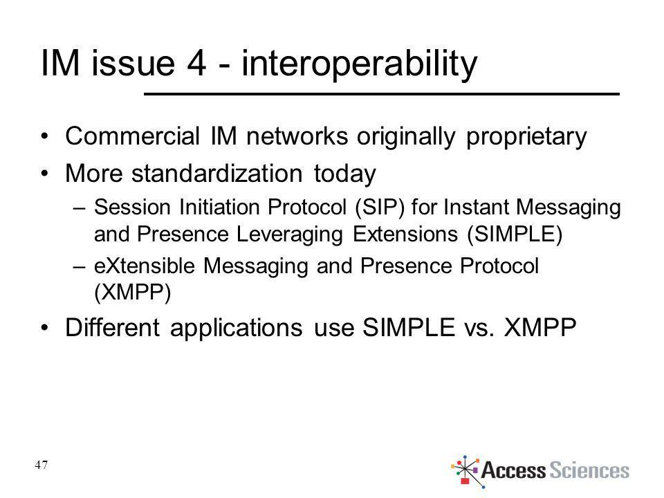 IM issue 4 - interoperability Commercial IM networks originally proprietary More standardization today –Session Initiation Protocol (SIP) for Instant