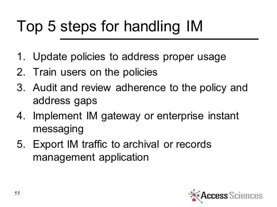 Top 5 steps for handling IM 1.Update policies to address proper usage 2.Train users on the policies 3.Audit and review adherence to the policy and add