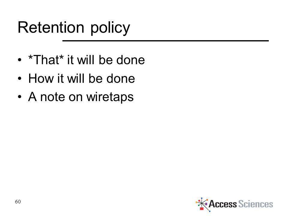 Retention policy *That* it will be done How it will be done A note on wiretaps 60