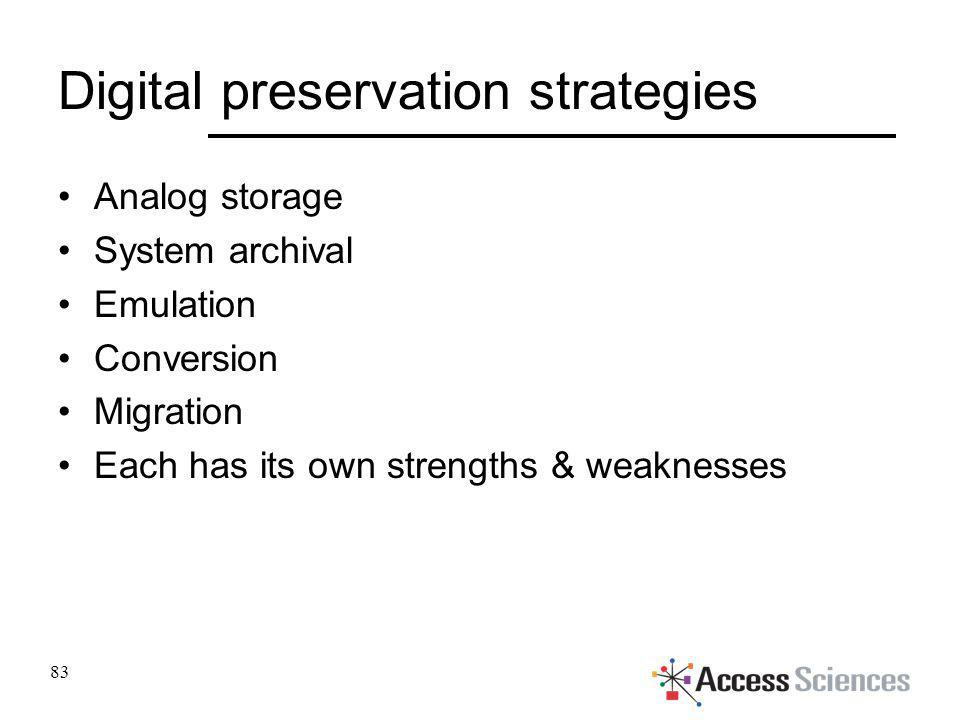 Digital preservation strategies Analog storage System archival Emulation Conversion Migration Each has its own strengths & weaknesses 83