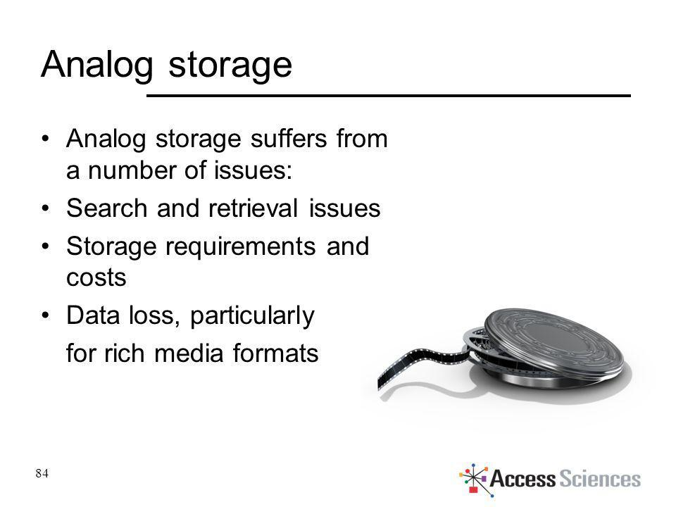 Analog storage Analog storage suffers from a number of issues: Search and retrieval issues Storage requirements and costs Data loss, particularly for