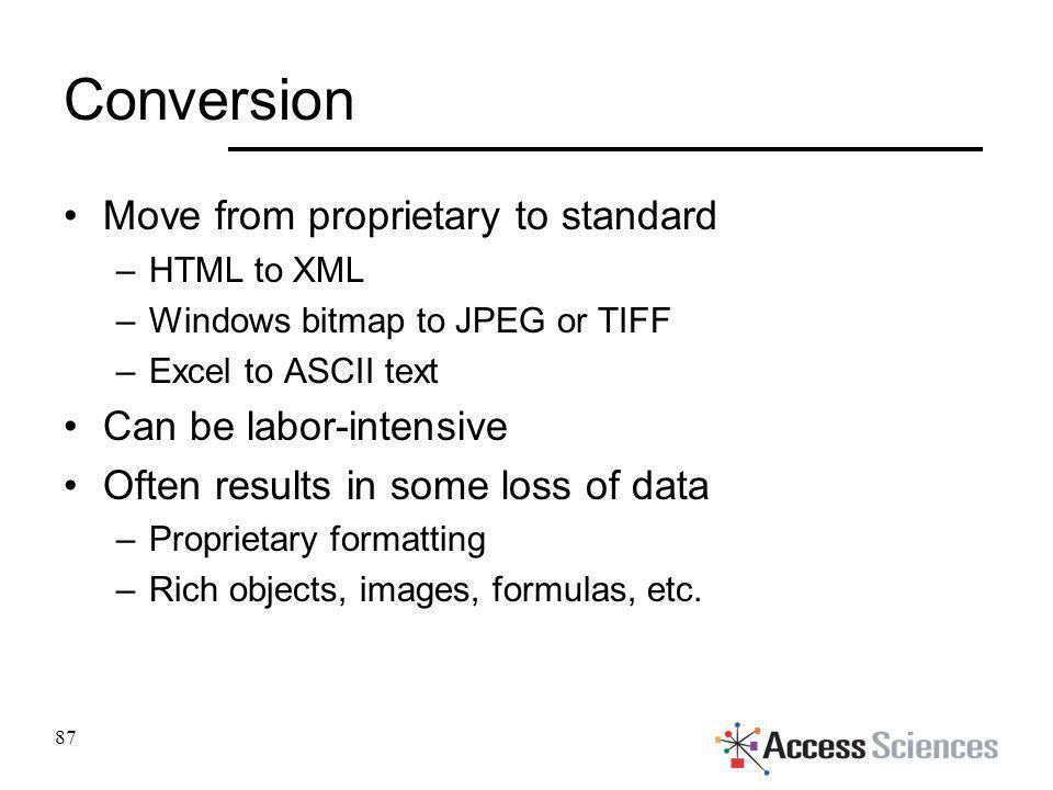 Conversion Move from proprietary to standard –HTML to XML –Windows bitmap to JPEG or TIFF –Excel to ASCII text Can be labor-intensive Often results in