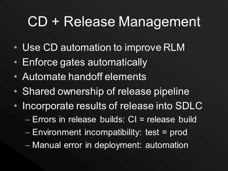 CD + Release Management Use CD automation to improve RLM Enforce gates automatically Automate handoff elements Shared ownership of release pipeline In