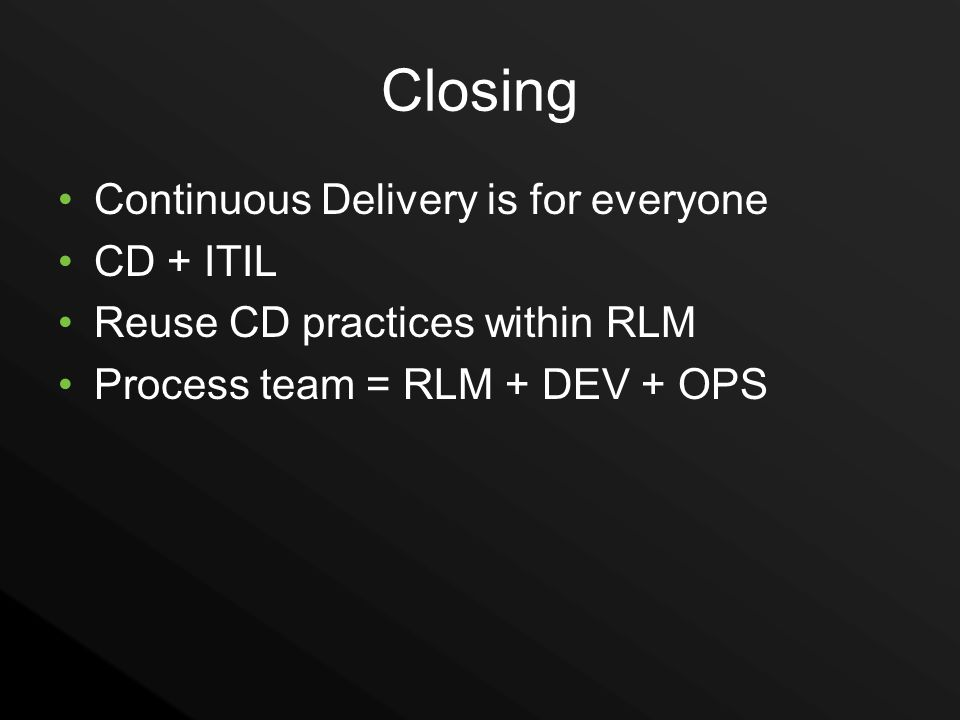 Closing Continuous Delivery is for everyone CD + ITIL Reuse CD practices within RLM Process team = RLM + DEV + OPS