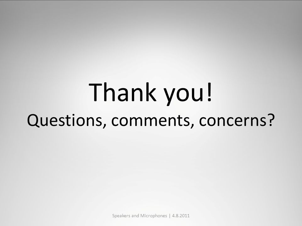 Thank you! Questions, comments, concerns Speakers and Microphones | 4.8.2011