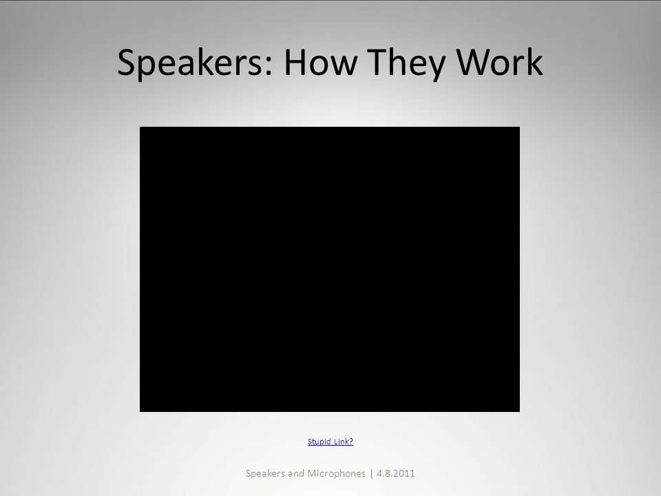 Speakers: How They Work Speakers and Microphones | 4.8.2011 Stupid Link