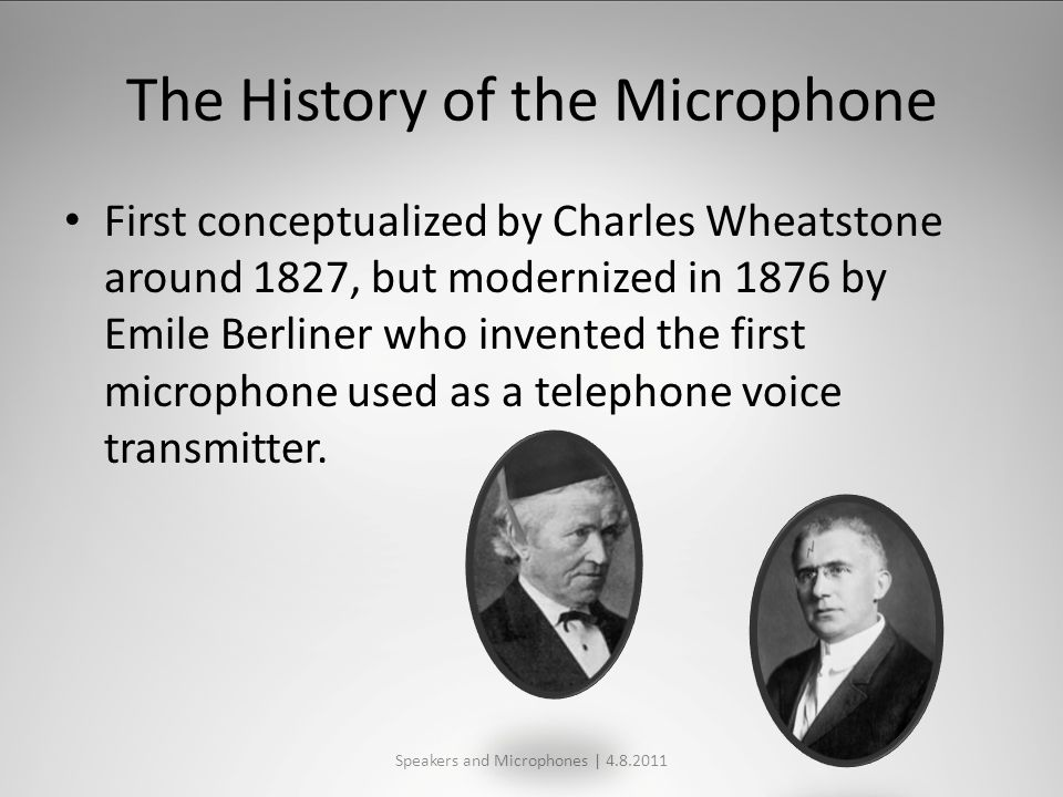 The History of the Microphone First conceptualized by Charles Wheatstone around 1827, but modernized in 1876 by Emile Berliner who invented the first microphone used as a telephone voice transmitter.