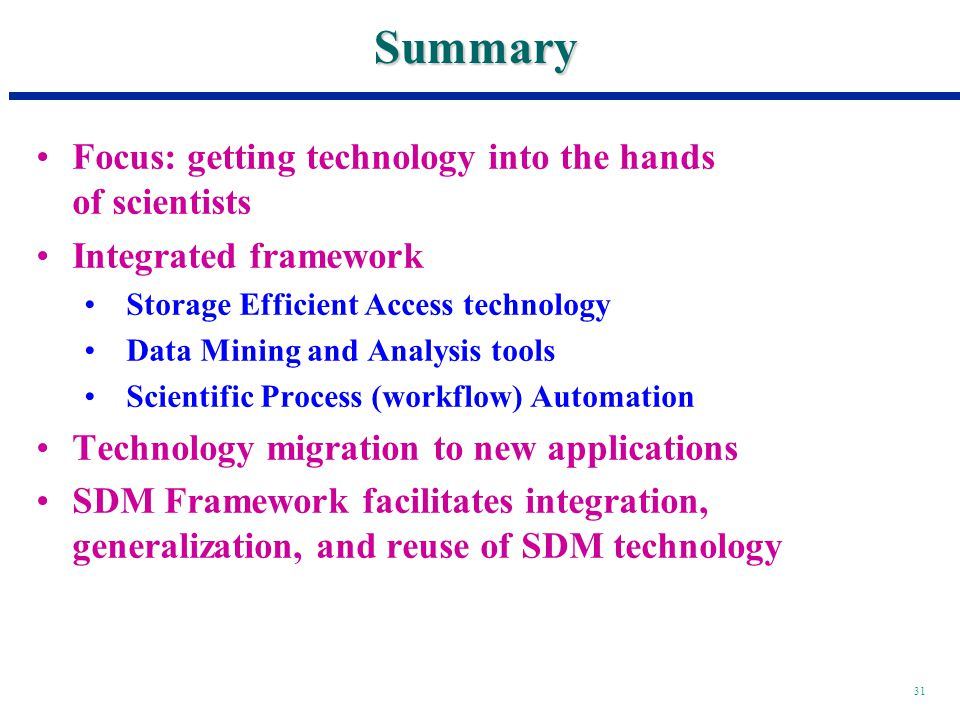 31 Summary Focus: getting technology into the hands of scientists Integrated framework Storage Efficient Access technology Data Mining and Analysis tools Scientific Process (workflow) Automation Technology migration to new applications SDM Framework facilitates integration, generalization, and reuse of SDM technology
