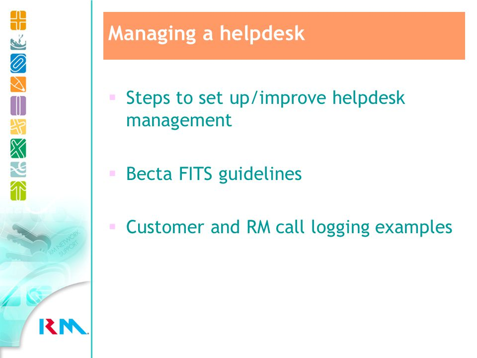 Steps to set up/improve helpdesk management Becta FITS guidelines Customer and RM call logging examples Managing a helpdesk