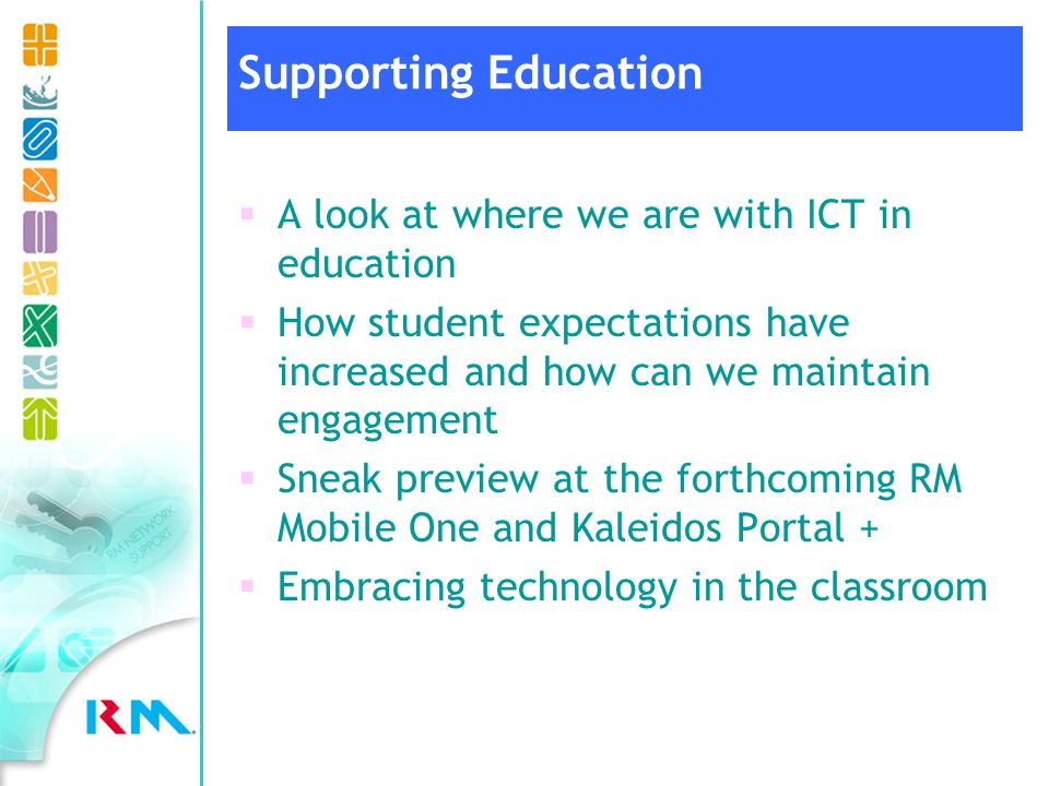 A look at where we are with ICT in education How student expectations have increased and how can we maintain engagement Sneak preview at the forthcoming RM Mobile One and Kaleidos Portal + Embracing technology in the classroom Supporting Education