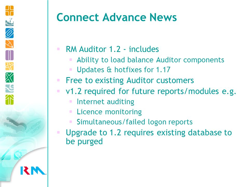 Connect Advance News Load balancing Series of guides to load balance multi-server networks Released over next few months Longer term: allow all roles/services to be transferred - enabling replacement of RDC server hardware Network Performance Enhancements Reduce station boot times with RM Station Tidy Improves management of cached workstation profiles Available now Results from trials/research shows a very positive impact on boot & logon times Complete list of enhancements: NWS194150