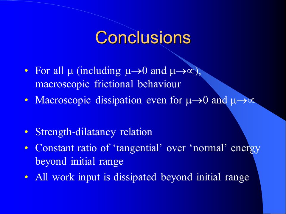 Conclusions For all (including and macroscopic frictional behaviour Macroscopic dissipation even for and Strength-dilatancy relation Constant ratio of
