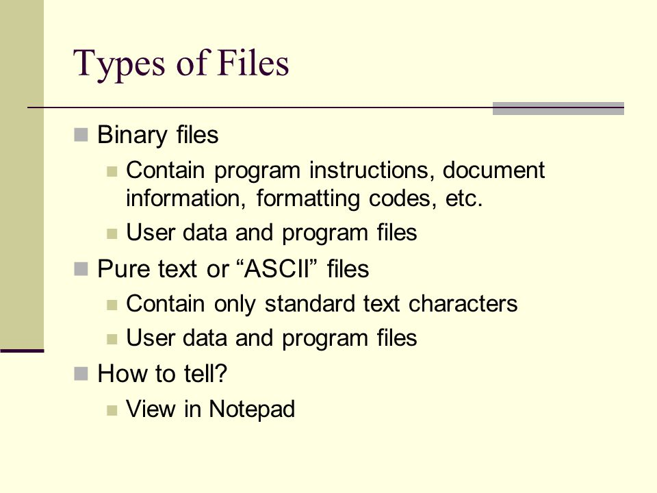 Types of Files Binary files Contain program instructions, document information, formatting codes, etc.