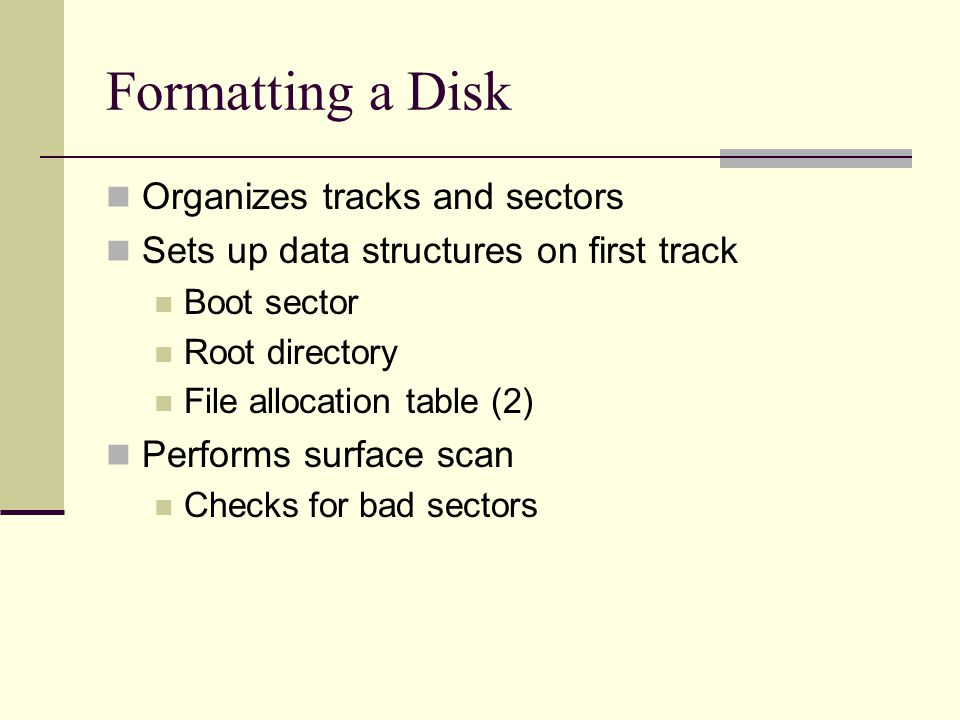 Formatting a Disk Organizes tracks and sectors Sets up data structures on first track Boot sector Root directory File allocation table (2) Performs surface scan Checks for bad sectors