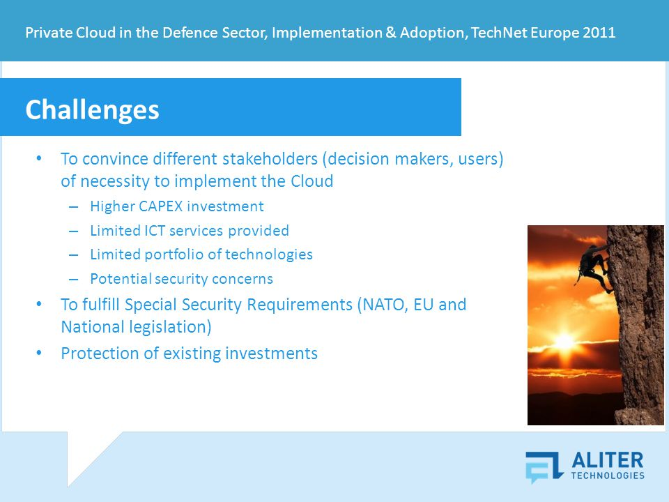Private Cloud in the Defence Sector, Implementation & Adoption, TechNet Europe 2011 Challenges To convince different stakeholders (decision makers, users) of necessity to implement the Cloud – Higher CAPEX investment – Limited ICT services provided – Limited portfolio of technologies – Potential security concerns To fulfill Special Security Requirements (NATO, EU and National legislation) Protection of existing investments