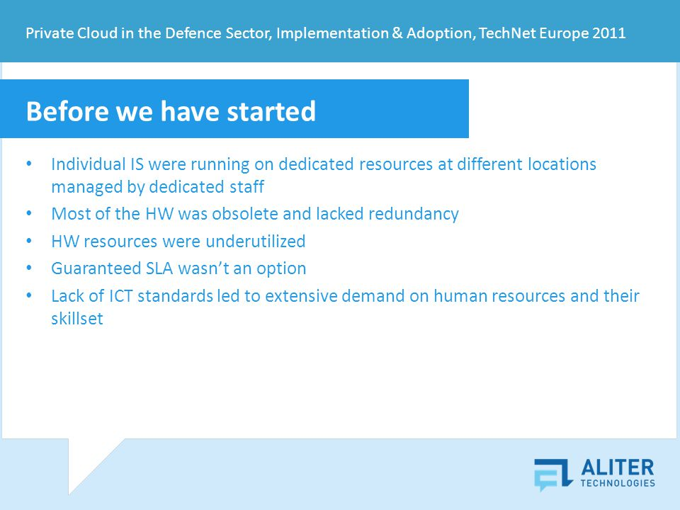 Before we have started Individual IS were running on dedicated resources at different locations managed by dedicated staff Most of the HW was obsolete and lacked redundancy HW resources were underutilized Guaranteed SLA wasnt an option Lack of ICT standards led to extensive demand on human resources and their skillset