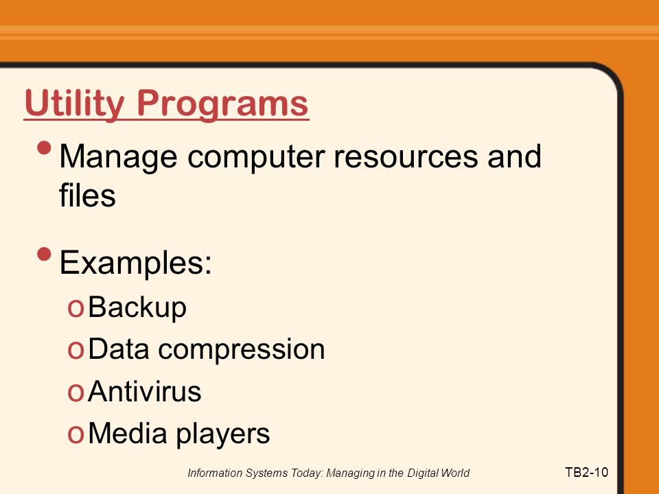 Information Systems Today: Managing in the Digital World TB2-10 Utility Programs Manage computer resources and files Examples: o Backup o Data compression o Antivirus o Media players