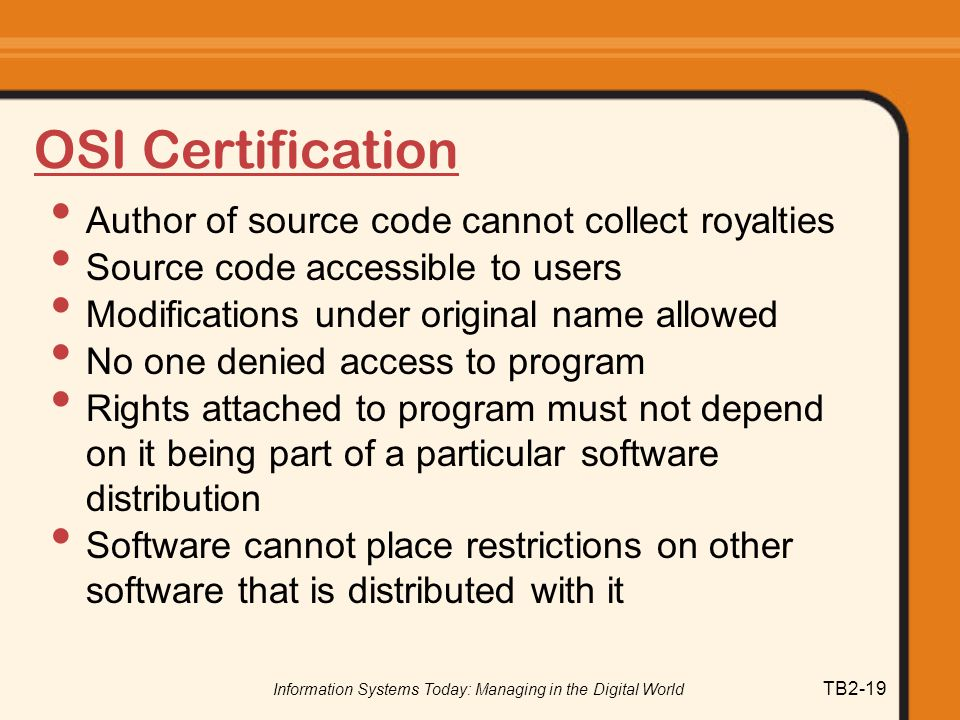 Information Systems Today: Managing in the Digital World TB2-19 OSI Certification Author of source code cannot collect royalties Source code accessible to users Modifications under original name allowed No one denied access to program Rights attached to program must not depend on it being part of a particular software distribution Software cannot place restrictions on other software that is distributed with it