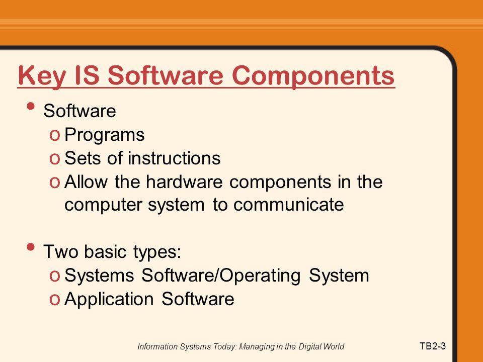 Information Systems Today: Managing in the Digital World TB2-3 Key IS Software Components Software o Programs o Sets of instructions o Allow the hardware components in the computer system to communicate Two basic types: o Systems Software/Operating System o Application Software