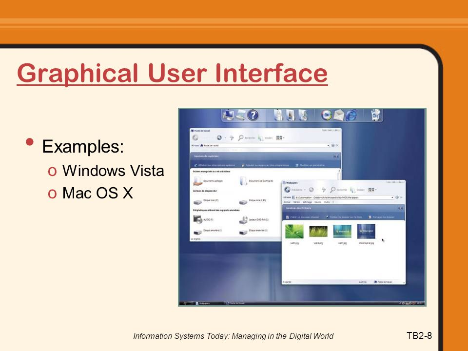 Information Systems Today: Managing in the Digital World TB2-8 Graphical User Interface Examples: o Windows Vista o Mac OS X